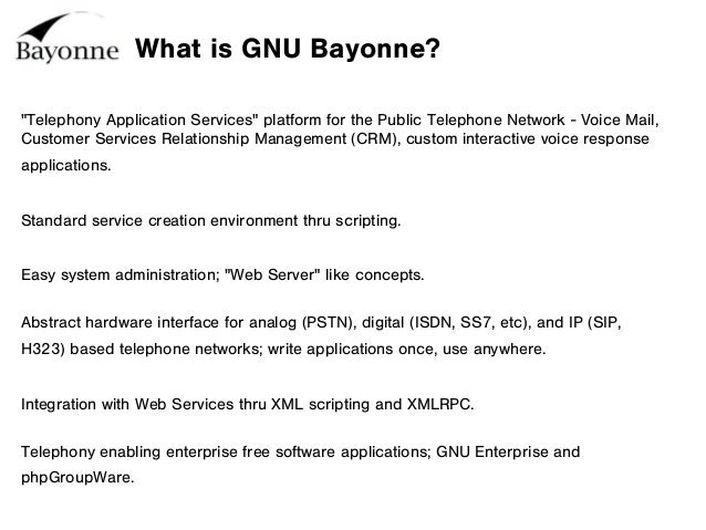 "What is GNU Bayonne? ""Telephony Application Services"" platform for the Public Telephone Network - Voice Mail, Customer Ser..."