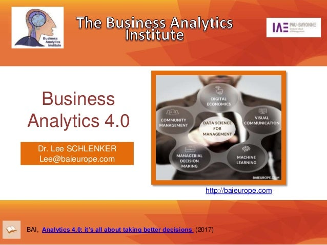 Business Analytics 4.0 http://baieurope.com BAI, Analytics 4.0: it's all about taking better decisions (2017) Dr. Lee SCHL...