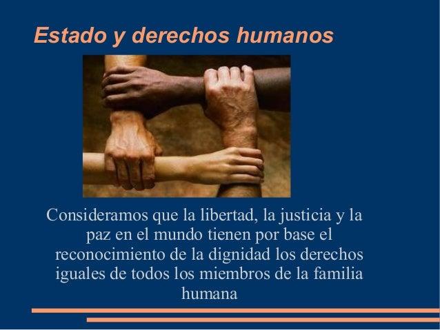 Estado y derechos humanos Consideramos que la libertad, la justicia y la paz en el mundo tienen por base el reconocimiento...