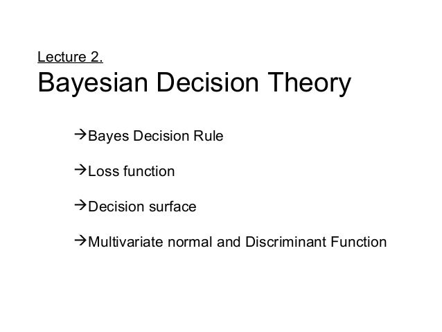 Lecture 2. Bayesian Decision Theory Bayes Decision Rule Loss function Decision surface Multivariate normal and Discrim...