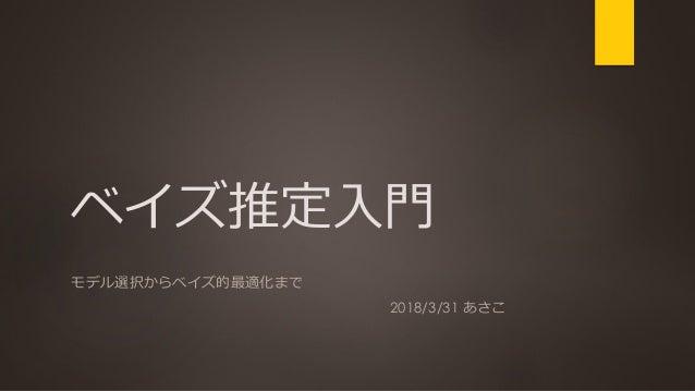 ベイズ推定入門 モデル選択からベイズ的最適化まで 2018/3/31 あさこ