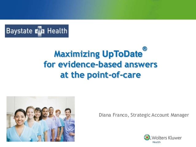 Diana Franco, Strategic Account Manager Maximizing UpToDate ® for evidence-based answers at the point-of-care