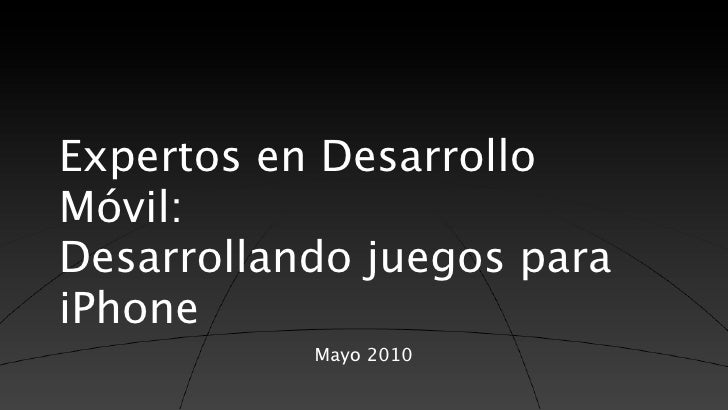 Expertos en Desarrollo Móvil: Desarrollando juegos para iPhone            Mayo 2010