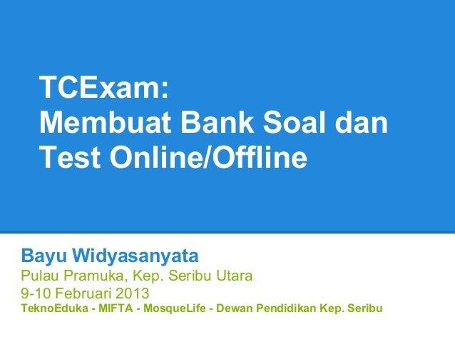 TCExam:   Membuat Bank Soal dan   Test Online/OfflineBayu WidyasanyataPulau Pramuka, Kep. Seribu Utara9-10 Februari 2013Te...