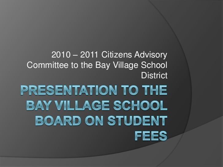 Presentation to the Bay Village School Board on Student Fees<br />2010 – 2011 Citizens Advisory Committee to the Bay Villa...