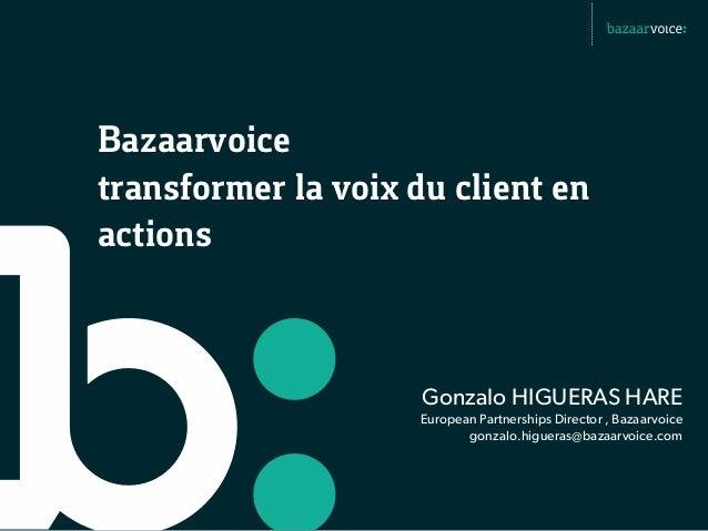 Bazaarvoicetransformer la voix du client enactions                     Gonzalo HIGUERAS HARE                    European P...