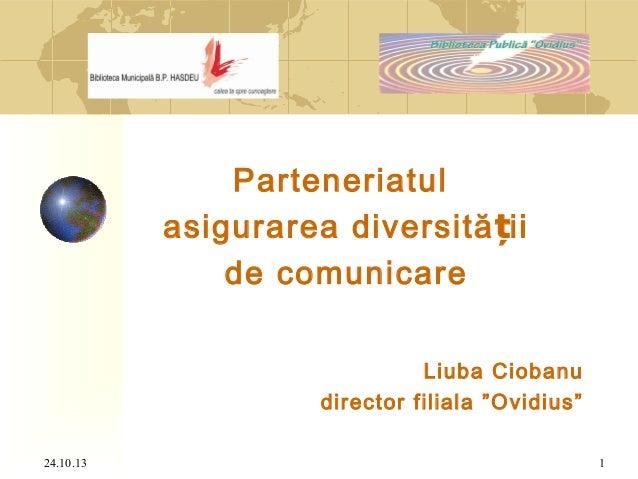 """Parteneriatul asigurarea diversită ții de comunicare Liuba Ciobanu director filiala """"Ovidius"""" 24.10.13  1"""