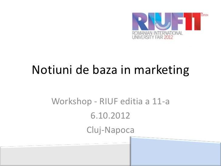 Notiuni de baza in marketing   Workshop - RIUF editia a 11-a           6.10.2012          Cluj-Napoca