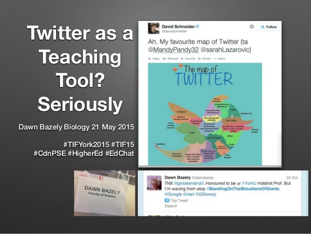 Twitter as a Teaching Tool? Seriously Dawn Bazely Biology 21 May 2015 #TIFYork2015 #TIF15 #CdnPSE #HigherEd #EdChat