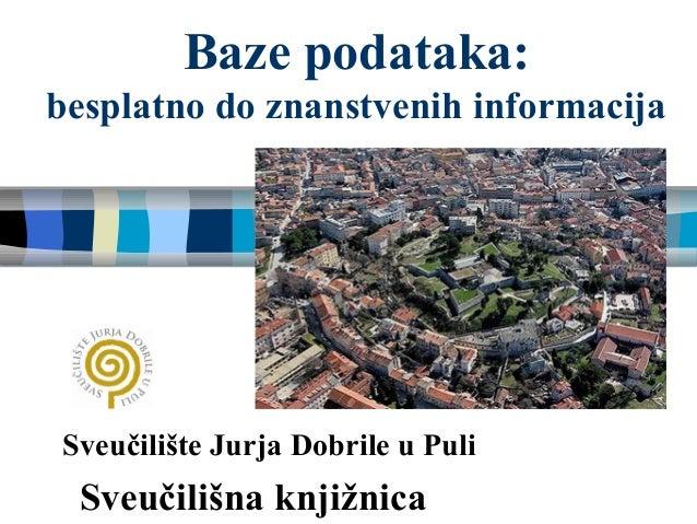 Baze podataka: besplatno do znanstvenih informacija Sveučilište Jurja Dobrile u Puli Sveučilišna knjižnica