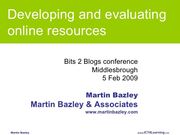 Developing and evaluating  online resources Bits 2 Blogs conference Middlesbrough 5 Feb 2009 Martin Bazley Martin Bazley &...