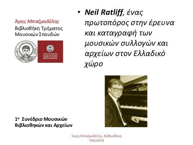 • Neil Ratliff, ένας πρωτοπόρος στην έρευνα και καταγραφή των μουσικών συλλογών και αρχείων στον Ελλαδικό χώρο Άρης Μπαζμα...