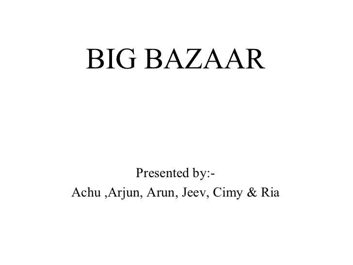 <ul><li>BIG BAZAAR </li></ul><ul><li>Presented by:- </li></ul><ul><li>Achu ,Arjun, Arun, Jeev, Cimy & Ria </li></ul>