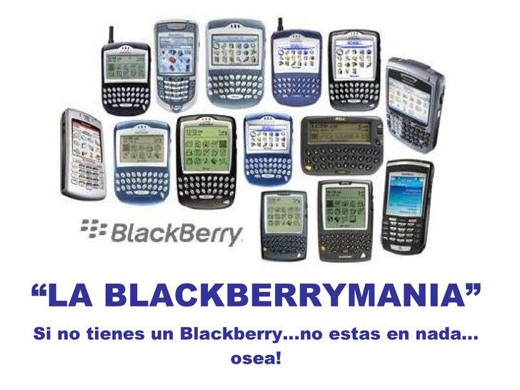""""""" LA BLACKBERRYMANIA"""" Si no tienes un Blackberry…no estas en nada…osea!"""