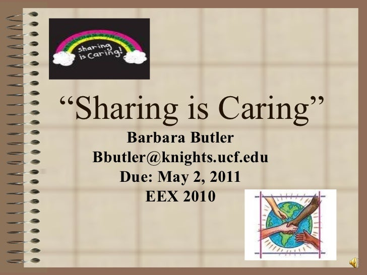 """ Sharing is Caring"" Barbara Butler [email_address] Due: May 2, 2011 EEX 2010"
