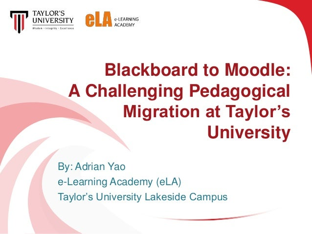 Blackboard to Moodle:  A Challenging Pedagogical        Migration at Taylor's                  UniversityBy: Adrian Yaoe-L...