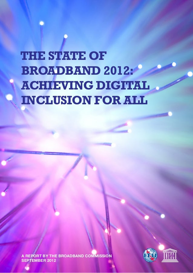 THE STATE OFBROADBAND 2012:ACHIEVING DIGITALINCLUSION FOR ALLA REPORT BY THE BROADBAND COMMISSIONSEPTEMBER 2012