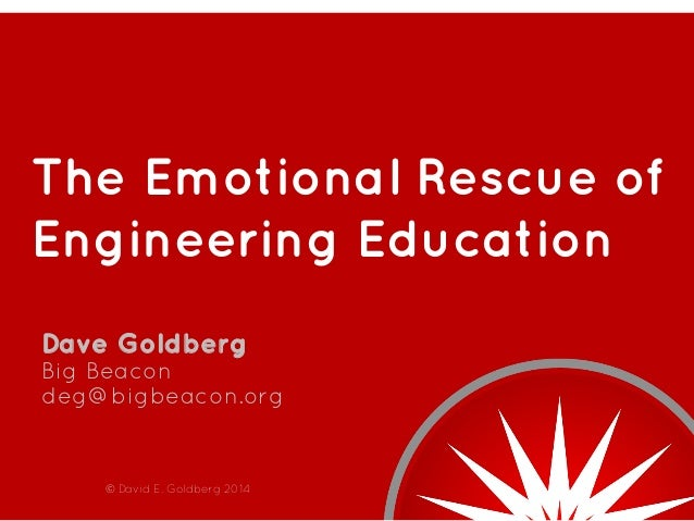The Emotional Rescue of Engineering Education Dave Goldberg Big Beacon deg@bigbeacon.org  © David E. Goldberg 2014