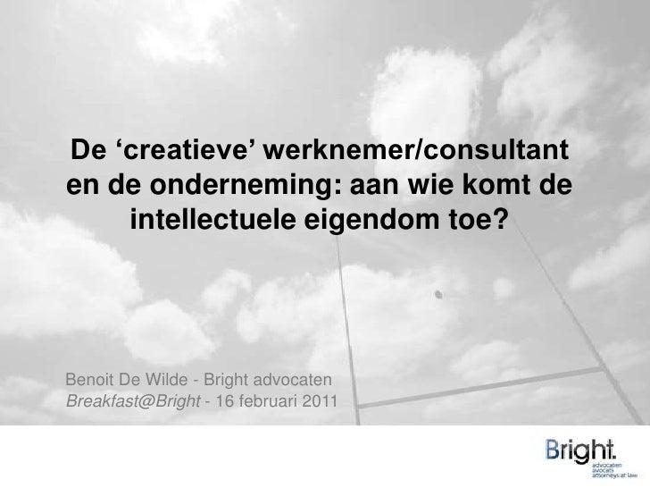 De 'creatieve' werknemer/consultant en de onderneming: aan wie komt de intellectuele eigendom toe? <br />Benoit De Wilde -...