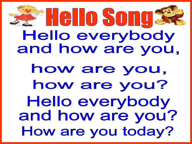 Hello Song Hello everybody and how are you, how are you, how are you? Hello everybody and how are you? How are you today?