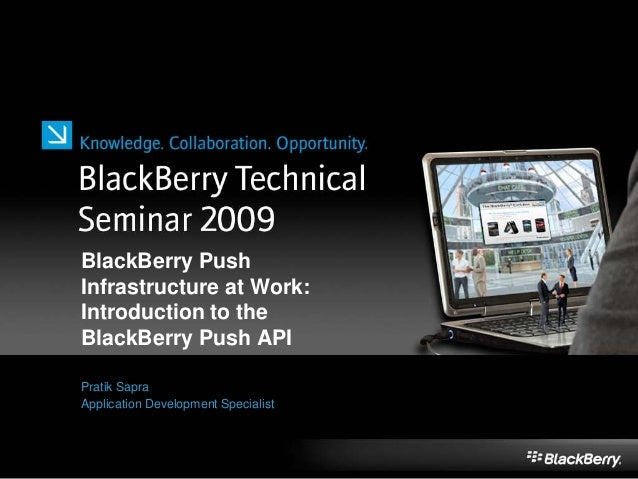 BlackBerry Push Infrastructure at Work: Introduction to the BlackBerry Push API Pratik Sapra Application Development Speci...