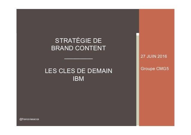 27 JUIN 2016 Groupe CMG5 STRATÉGIE DE BRAND CONTENT ________ LES CLES DE DEMAIN IBM @francoiseacca