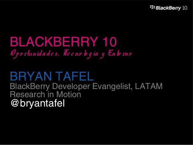BLACKBERRY 10O p o rtunid a d e s , Te c no lo g ía y Ento rnoBRYAN TAFELBlackBerry Developer Evangelist, LATAMResearch in...