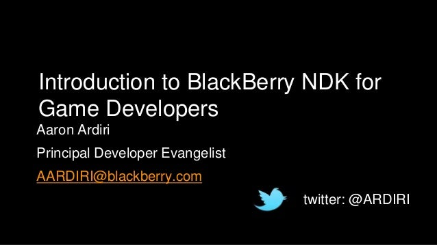 Introduction to BlackBerry NDK for Game Developers Aaron Ardiri Principal Developer Evangelist AARDIRI@blackberry.com twit...