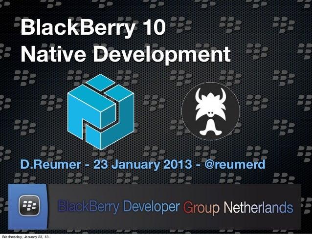 BlackBerry 10         Native Development         D.Reumer - 23 January 2013 - @reumerdWednesday, January 23, 13