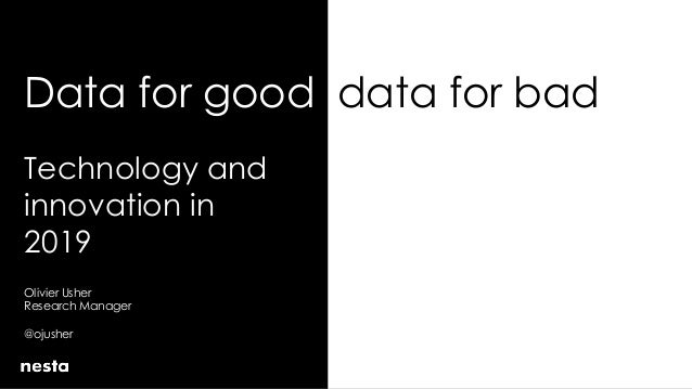 Data for good data for bad Technology and innovation in 2019 Olivier Usher Research Manager @ojusher