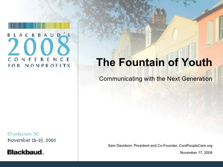 The Fountain of Youth Communicating with the Next Generation November 17, 2008 Sam Davidson, President and Co-Founder, Coo...