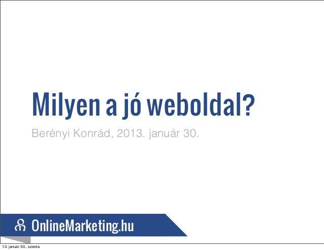 Milyen a jó weboldal?                 Berényi Konrád, 2013. január 30.                OnlineMarketing.hu                On...