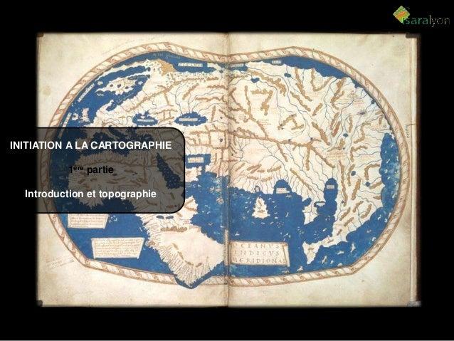 INITIATION A LA CARTOGRAPHIE 1ère partie Introduction et topographie