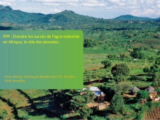 PPP : Étendre les succès de l'agro-industrie en Afrique, le rôle des données Chris Addison, Briefing de Bruxelles du CTA, ...