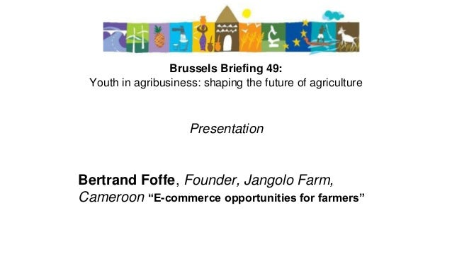 Brussels Briefing 49: Youth in agribusiness: shaping the future of agriculture Presentation Bertrand Foffe, Founder, Jango...