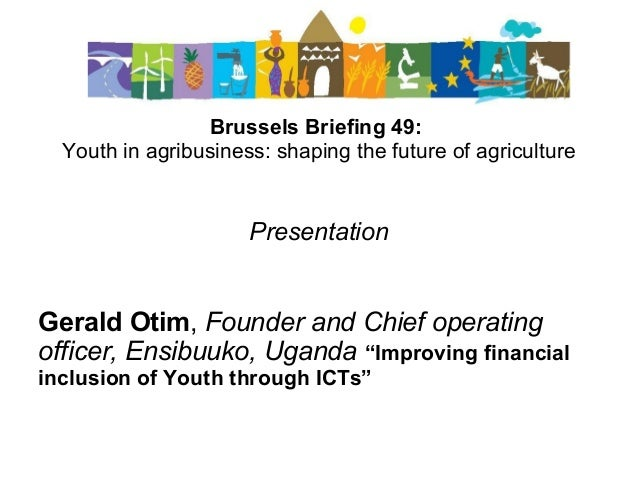 Brussels Briefing 49: Youth in agribusiness: shaping the future of agriculture Presentation Gerald Otim, Founder and Chief...