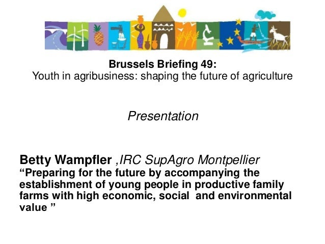 Brussels Briefing 49: Youth in agribusiness: shaping the future of agriculture Presentation Betty Wampfler ,IRC SupAgro Mo...