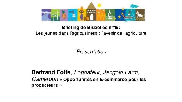 Briefing de Bruxelles n°49: Les jeunes dans l'agribusiness : l'avenir de l'agriculture Présentation Bertrand Foffe, Fondat...