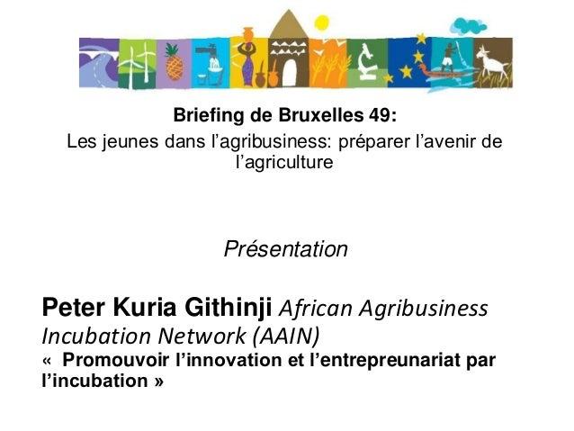 Briefing de Bruxelles 49: Les jeunes dans l'agribusiness: préparer l'avenir de l'agriculture Présentation Peter Kuria Gith...