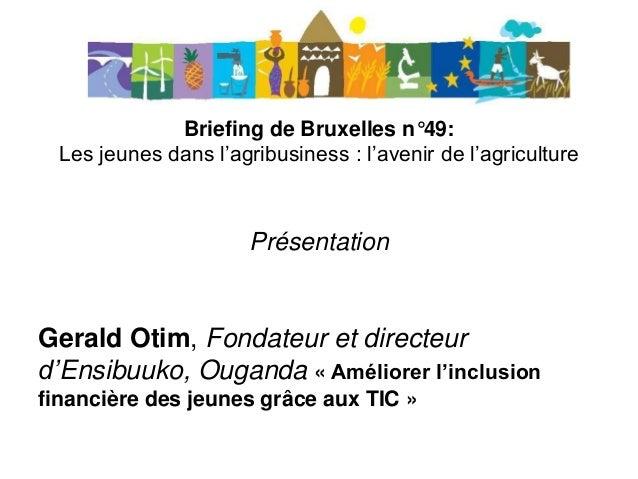 Briefing de Bruxelles n°49: Les jeunes dans l'agribusiness : l'avenir de l'agriculture Présentation Gerald Otim, Fondateur...