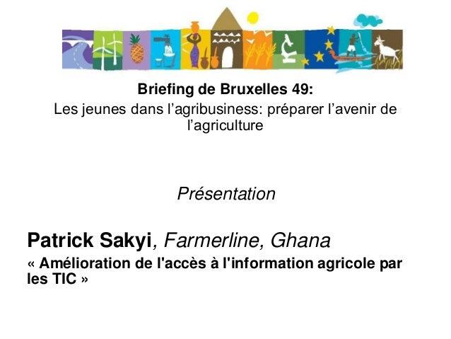 Briefing de Bruxelles 49: Les jeunes dans l'agribusiness: préparer l'avenir de l'agriculture Présentation Patrick Sakyi, F...