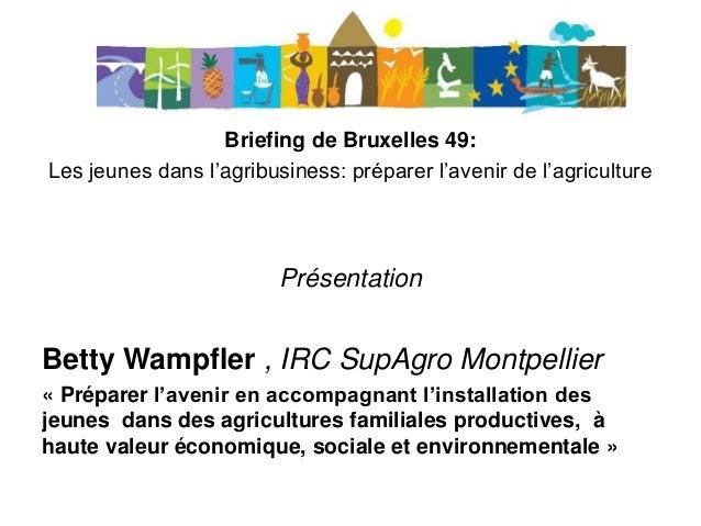 Briefing de Bruxelles 49: Les jeunes dans l'agribusiness: préparer l'avenir de l'agriculture Présentation Betty Wampfler ,...