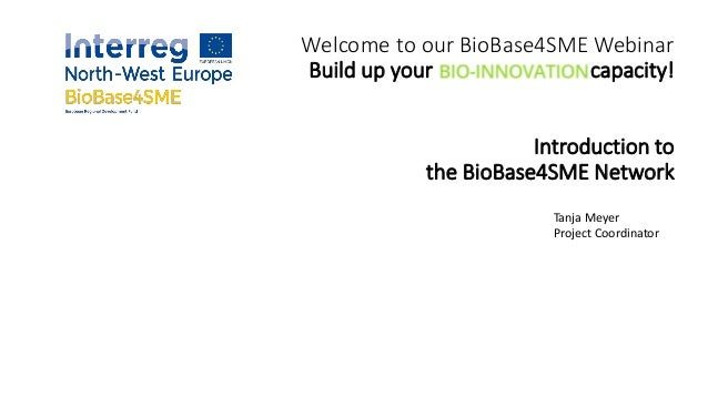 Welcome to our BioBase4SME Webinar Build up your capacity! Introduction to the BioBase4SME Network Tanja Meyer Project Coo...