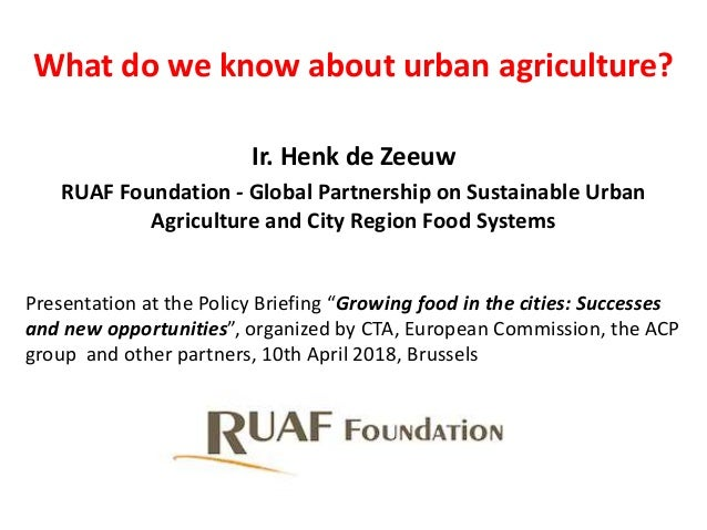 What do we know about urban agriculture? Ir. Henk de Zeeuw RUAF Foundation - Global Partnership on Sustainable Urban Agric...