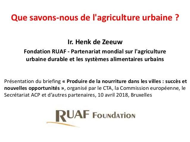 Que savons-nous de l'agriculture urbaine ? Ir. Henk de Zeeuw Fondation RUAF - Partenariat mondial sur l'agriculture urbain...