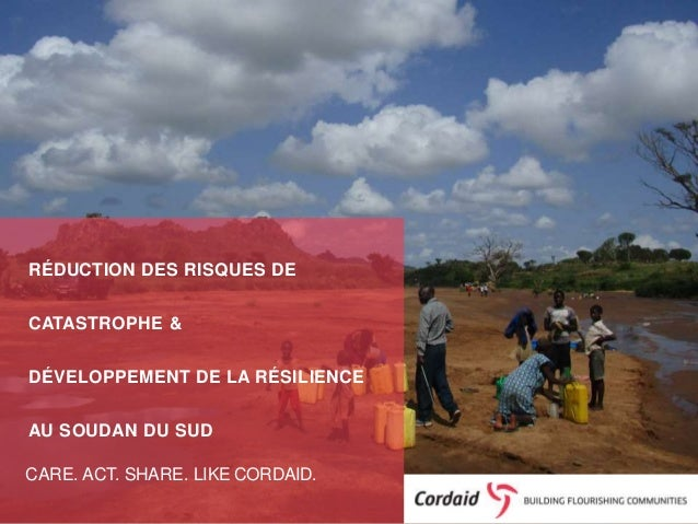 CARE. ACT. SHARE. LIKE CORDAID. RÉDUCTION DES RISQUES DE CATASTROPHE & DÉVELOPPEMENT DE LA RÉSILIENCE AU SOUDAN DU SUD
