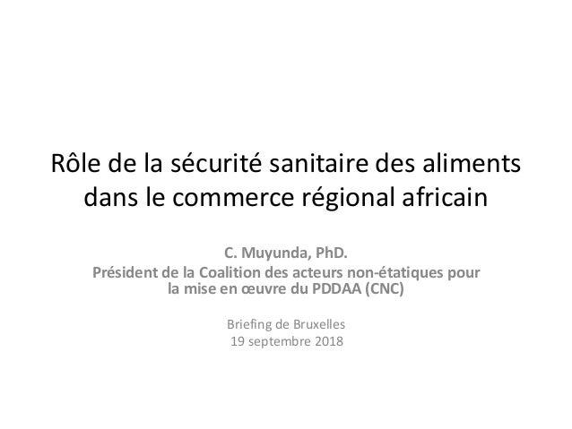 Rôle de la sécurité sanitaire des aliments dans le commerce régional africain C. Muyunda, PhD. Président de la Coalition d...