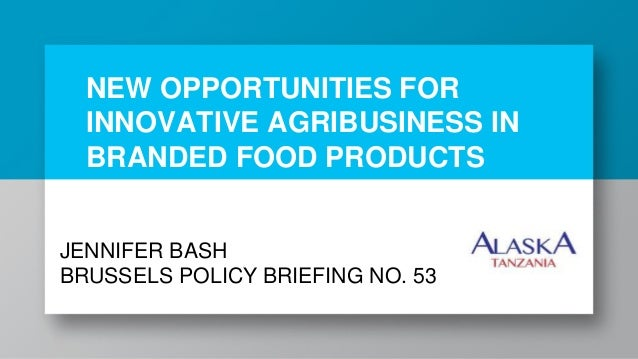 NEW OPPORTUNITIES FOR INNOVATIVE AGRIBUSINESS IN BRANDED FOOD PRODUCTS JENNIFER BASH BRUSSELS POLICY BRIEFING NO. 53