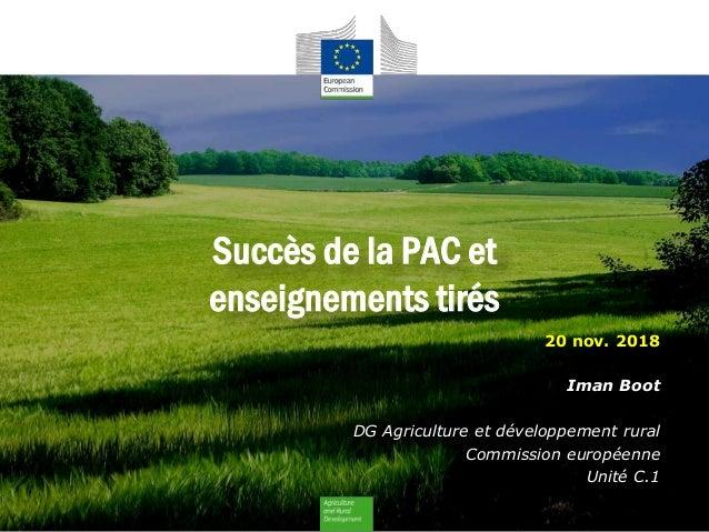 Succès de la PAC et enseignements tirés 20 nov. 2018 Iman Boot DG Agriculture et développement rural Commission européenne...