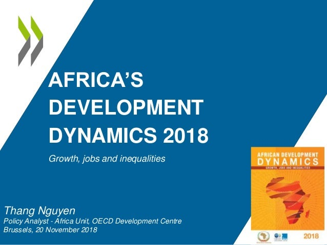 AFRICA'S DEVELOPMENT DYNAMICS 2018 Growth, jobs and inequalities Thang Nguyen Policy Analyst - Africa Unit, OECD Developme...